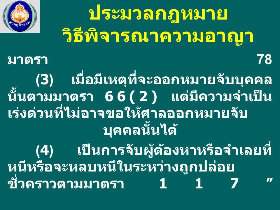 มาตรา 78 (3) เมื่อมีเหตุที่จะออกหมายจับบุคคล นั้นตามมาตรา 66(2) แต่มีความจำเป็น เร่งด่วนที่ไม่อาจขอให้ศาลออกหมายจับ บุคคลนั้นได้ (4) เป็นการจับผู้ต้องหาหรือจำเลยที่ หนีหรือจะหลบหนีในระหว่างถูกปล่อย ชั่วคราวตามมาตรา 117 ประมวลกฎหมาย วิธีพิจารณาความอาญา