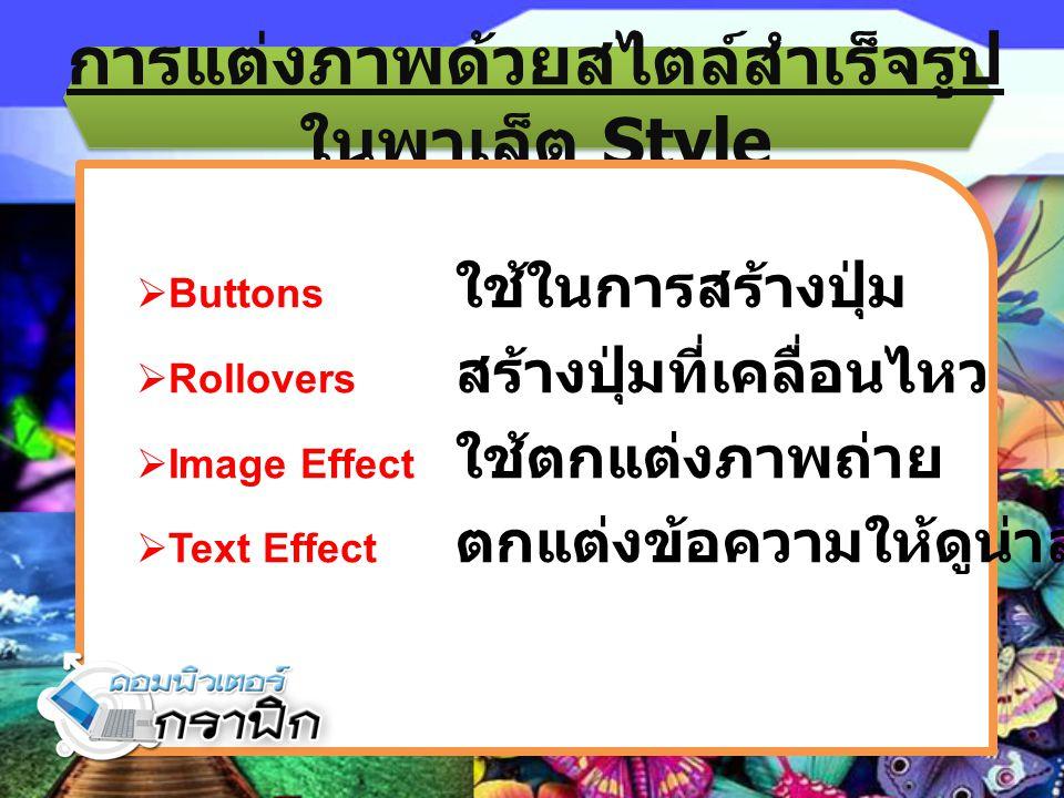 การแต่งภาพด้วยสไตล์สำเร็จรูป ในพาเล็ต Style  Buttons ใช้ในการสร้างปุ่ม  Rollovers สร้างปุ่มที่เคลื่อนไหว  Image Effect ใช้ตกแต่งภาพถ่าย  Text Effe
