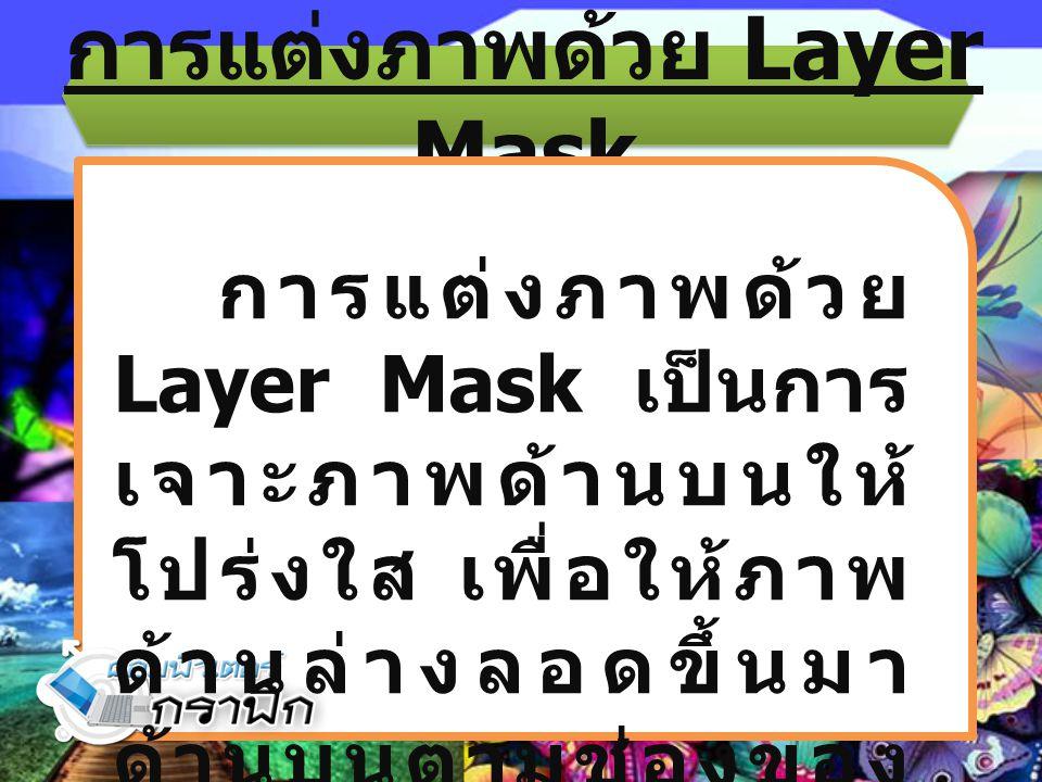 การแต่งภาพด้วย Layer Mask การแต่งภาพด้วย Layer Mask เป็นการ เจาะภาพด้านบนให้ โปร่งใส เพื่อให้ภาพ ด้านล่างลอดขึ้นมา ด้านบนตามช่องของ หน้ากาก