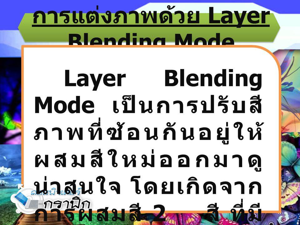 การแต่งภาพด้วย Layer Blending Mode Layer Blending Mode เป็นการปรับสี ภาพที่ซ้อนกันอยู่ให้ ผสมสีใหม่ออกมาดู น่าสนใจ โดยเกิดจาก การผสมสี 2 สี ที่มี ความ