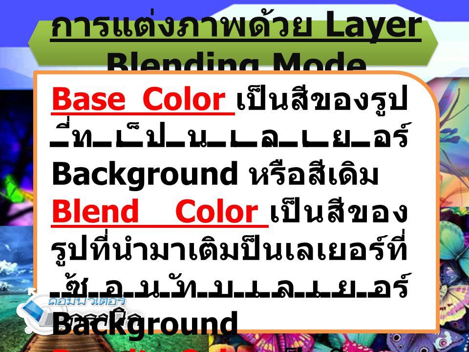 การแต่งภาพด้วย Layer Blending Mode Base Color เป็นสีของรูป ที่เป็นเลเยอร์ Background หรือสีเดิม Blend Color เป็นสีของ รูปที่นำมาเติมป็นเลเยอร์ที่ ซ้อน