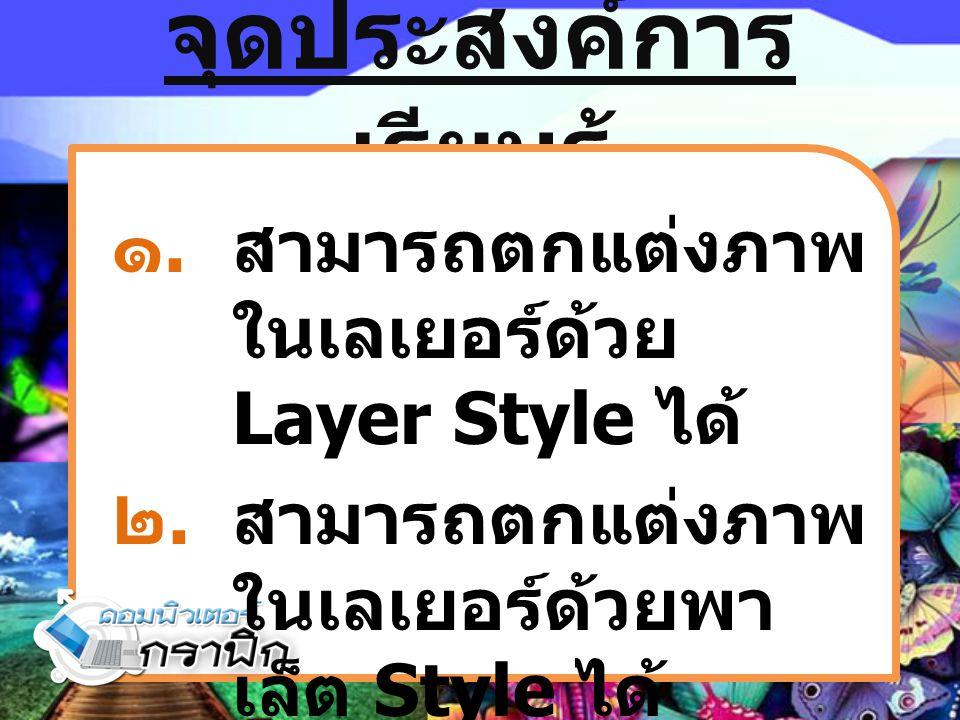 จุดประสงค์การ เรียนรู้ ๑.สามารถตกแต่งภาพ ในเลเยอร์ด้วย Layer Style ได้ ๒.สามารถตกแต่งภาพ ในเลเยอร์ด้วยพา เล็ต Style ได้