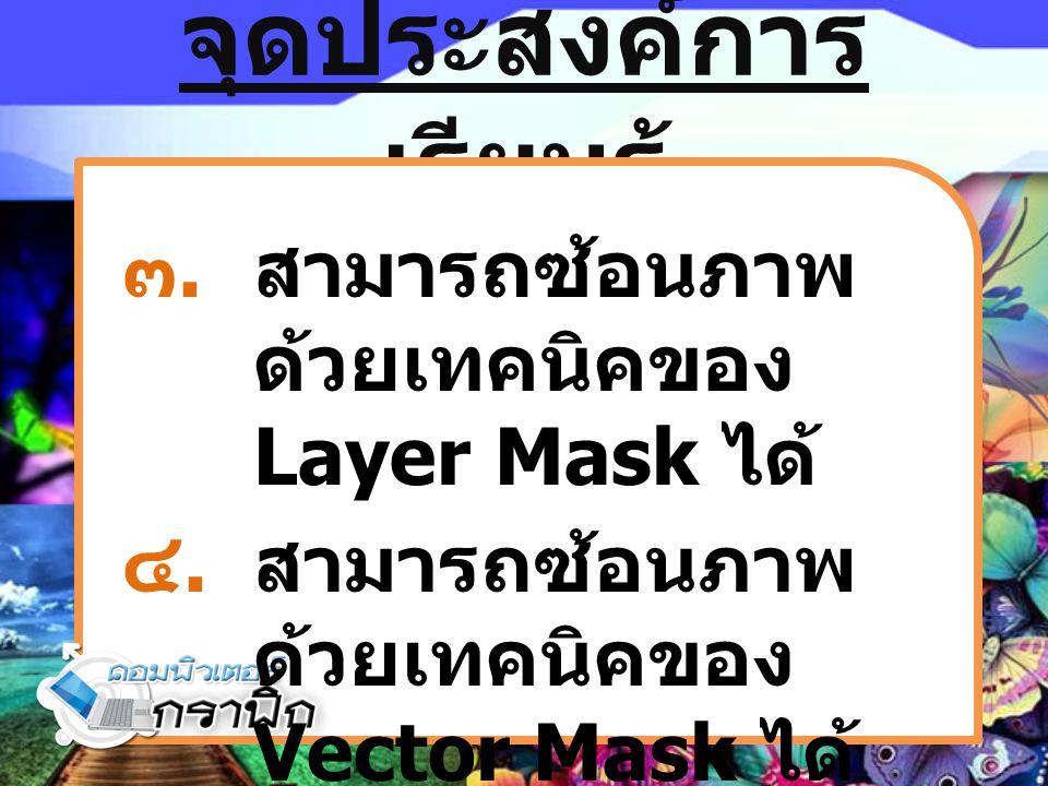 จุดประสงค์การ เรียนรู้ ๓.สามารถซ้อนภาพ ด้วยเทคนิคของ Layer Mask ได้ ๔.สามารถซ้อนภาพ ด้วยเทคนิคของ Vector Mask ได้