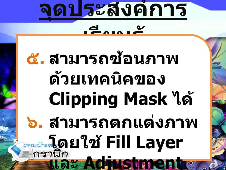 จุดประสงค์การ เรียนรู้ ๕.สามารถซ้อนภาพ ด้วยเทคนิคของ Clipping Mask ได้ ๖.สามารถตกแต่งภาพ โดยใช้ Fill Layer และ Adjustment Layer ได้