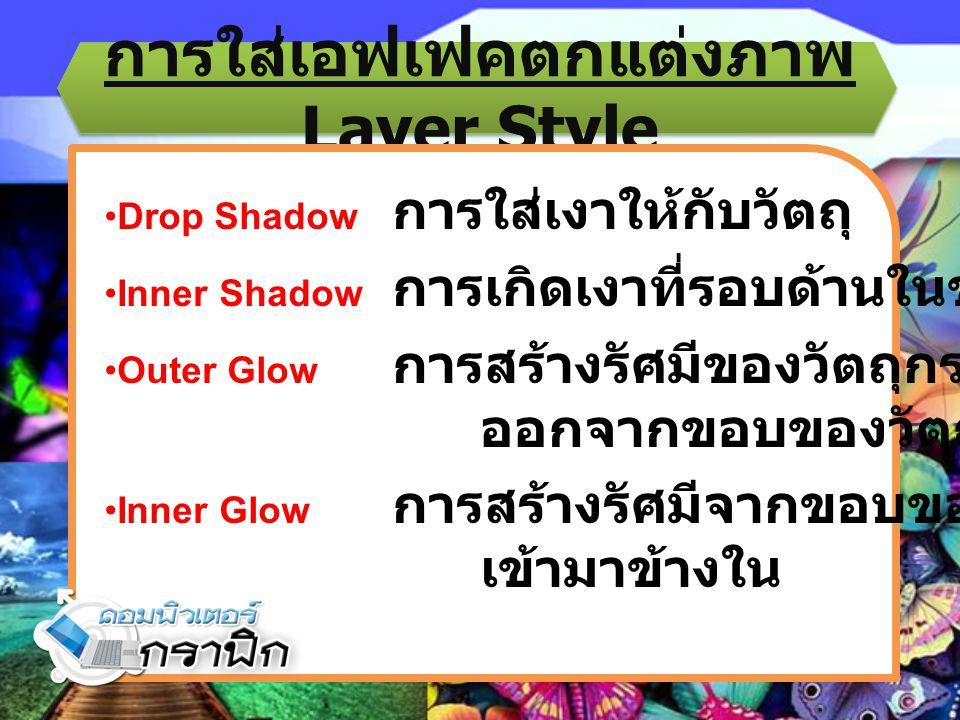 การใส่เอฟเฟคตกแต่งภาพ Layer Style Drop Shadow การใส่เงาให้กับวัตถุ Inner Shadow การเกิดเงาที่รอบด้านในของวัตถุ Outer Glow การสร้างรัศมีของวัตถุกระจาย