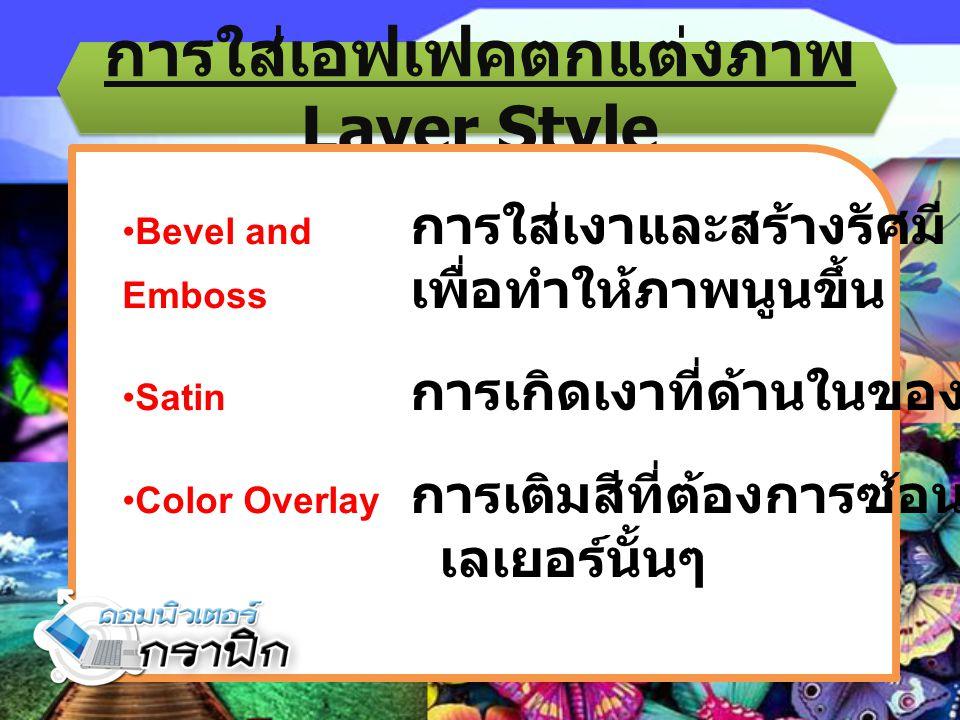 การใส่เอฟเฟคตกแต่งภาพ Layer Style Bevel and การใส่เงาและสร้างรัศมี Emboss เพื่อทำให้ภาพนูนขึ้น Satin การเกิดเงาที่ด้านในของวัตถุ Color Overlay การเติม