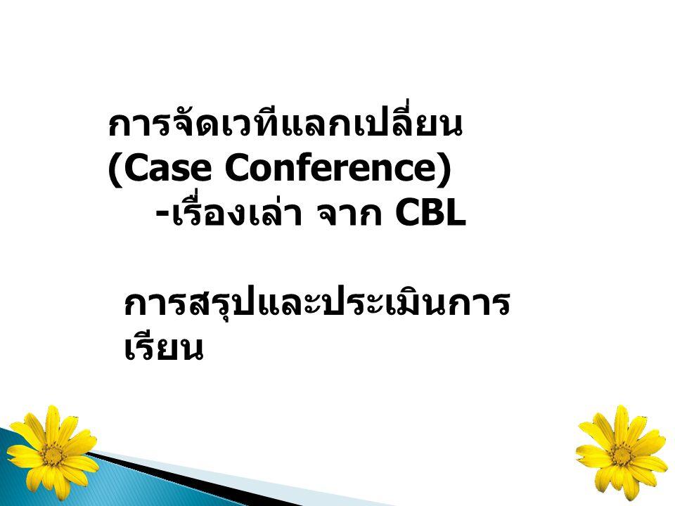 การจัดเวทีแลกเปลี่ยน (Case Conference) - เรื่องเล่า จาก CBL การสรุปและประเมินการ เรียน