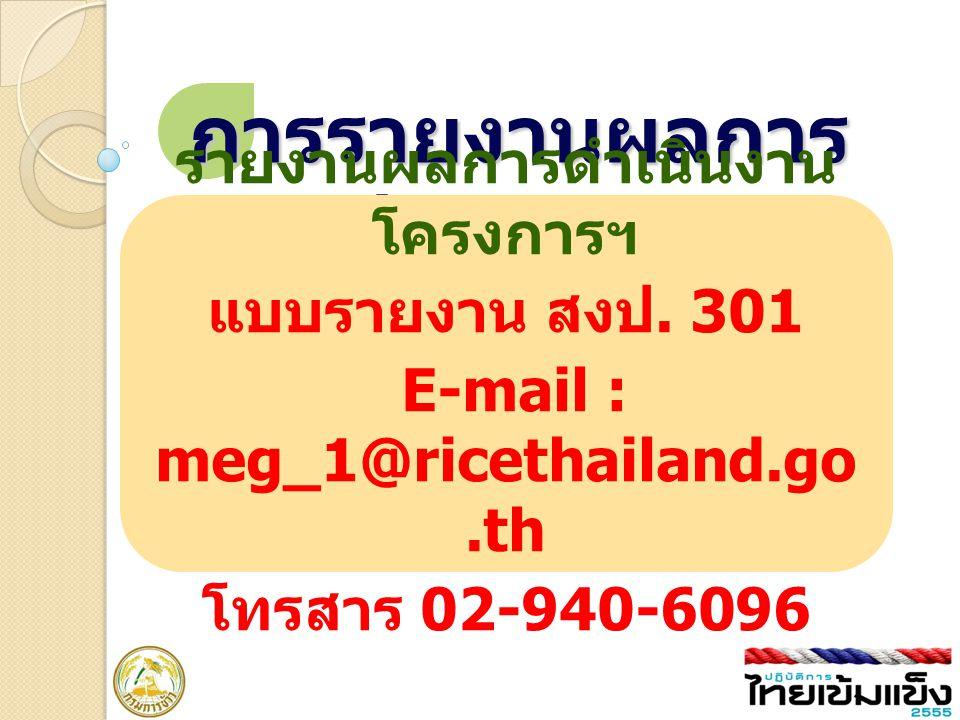 การรายงานผลการ ปฏิบัติงาน รายงานผลการดำเนินงาน โครงการฯ แบบรายงาน สงป. 301 E-mail : meg_1@ricethailand.go.th โทรสาร 02-940-6096