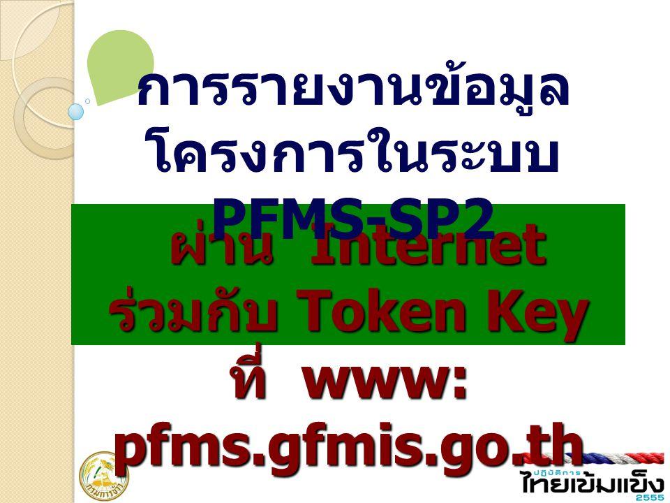 ผ่าน Internet ร่วมกับ Token Key ที่ www: pfms.gfmis.go.th การรายงานข้อมูล โครงการในระบบ PFMS-SP2