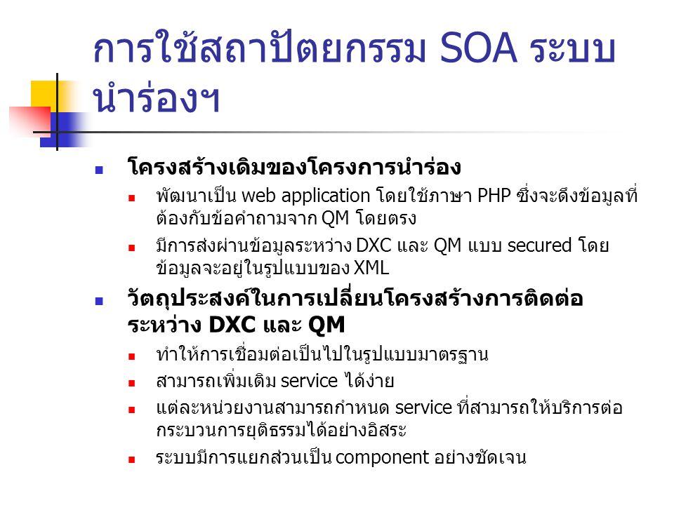 การใช้สถาปัตยกรรม SOA ระบบ นำร่องฯ โครงสร้างเดิมของโครงการนำร่อง พัฒนาเป็น web application โดยใช้ภาษา PHP ซึ่งจะดึงข้อมูลที่ ต้องกับข้อคำถามจาก QM โดยตรง มีการส่งผ่านข้อมูลระหว่าง DXC และ QM แบบ secured โดย ข้อมูลจะอยู่ในรูปแบบของ XML วัตถุประสงค์ในการเปลี่ยนโครงสร้างการติดต่อ ระหว่าง DXC และ QM ทำให้การเชื่อมต่อเป็นไปในรูปแบบมาตรฐาน สามารถเพิ่มเติม service ได้ง่าย แต่ละหน่วยงานสามารถกำหนด service ที่สามารถให้บริการต่อ กระบวนการยุติธรรมได้อย่างอิสระ ระบบมีการแยกส่วนเป็น component อย่างชัดเจน