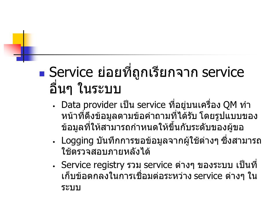Service ย่อยที่ถูกเรียกจาก service อื่นๆ ในระบบ Data provider เป็น service ที่อยู่บนเครื่อง QM ทำ หน้าที่ดึงข้อมูลตามข้อคำถามที่ได้รับ โดยรูปแบบของ ข้อมูลที่ให้สามารถกำหนดให้ขึ้นกับระดับของผู้ขอ Logging บันทึกการขอข้อมูลจากผู้ใช้ต่างๆ ซึ่งสามารถ ใช้ตรวจสอบภายหลังได้ Service registry รวม service ต่างๆ ของระบบ เป็นที่ เก็บข้อตกลงในการเชื่อมต่อระหว่าง service ต่างๆ ใน ระบบ