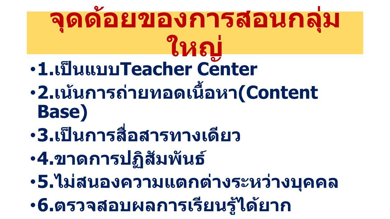 จุดด้อยของการสอนกลุ่ม ใหญ่ 1. เป็นแบบ Teacher Center 2. เน้นการถ่ายทอดเนื้อหา (Content Base) 3. เป็นการสื่อสารทางเดียว 4. ขาดการปฏิสัมพันธ์ 5. ไม่สนอง
