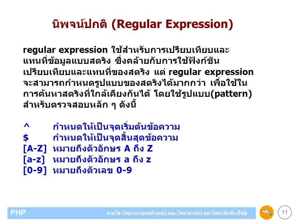 11 PHP ภาควิชาวิทยาการคอมพิวเตอร์ คณะวิทยาศาสตร์ มหาวิทยาลัยเชียงใหม่ นิพจน์ปกติ (Regular Expression) regular expression ใช้สำหรับการเปรียบเทียบและ แทนที่ข้อมูลแบบสตริง ซึ่งคล้ายกับการใช้ฟังก์ชัน เปรียบเทียบและแทนที่ของสตริง แต่ regular expression จะสามารถกำหนดรูปแบบของสตริงได้มากกว่า เพื่อใช้ใน การค้นหาสตริงที่ใกล้เคียงกันได้ โดยใช้รูปแบบ(pattern) สำหรับตรวจสอบหลัก ๆ ดังนี้ ^ กำหนดให้เป็นจุดเริ่มต้นข้อความ $ กำหนดให้เป็นจุดสิ้นสุดข้อความ [A-Z]หมายถึงตัวอักษร A ถึง Z [a-z]หมายถึงตัวอักษร a ถึง z [0-9]หมายถึงตัวเลข 0-9