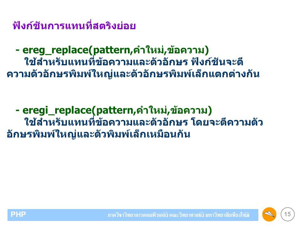 15 PHP ภาควิชาวิทยาการคอมพิวเตอร์ คณะวิทยาศาสตร์ มหาวิทยาลัยเชียงใหม่ ฟังก์ชันการแทนที่สตริงย่อย - ereg_replace(pattern,คำใหม่,ข้อความ) ใช้สำหรับแทนที่ข้อความและตัวอักษร ฟังก์ชันจะตี ความตัวอักษรพิมพ์ใหญ่และตัวอักษรพิมพ์เล็กแตกต่างกัน - eregi_replace(pattern,คำใหม่,ข้อความ) ใช้สำหรับแทนที่ข้อความและตัวอักษร โดยจะตีความตัว อักษรพิมพ์ใหญ่และตัวพิมพ์เล็กเหมือนกัน