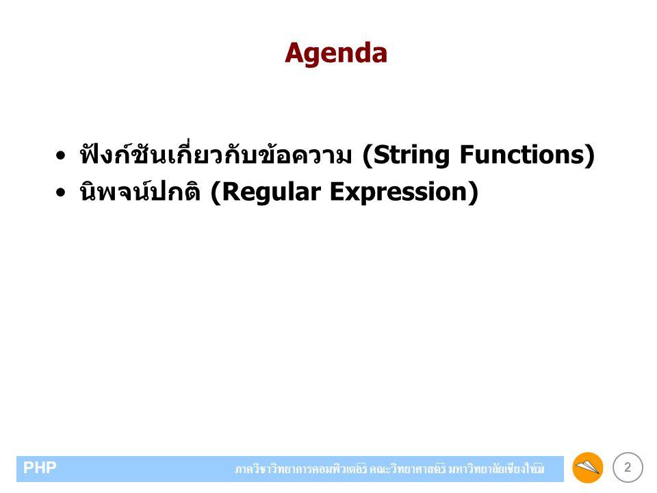 2 PHP ภาควิชาวิทยาการคอมพิวเตอร์ คณะวิทยาศาสตร์ มหาวิทยาลัยเชียงใหม่ Agenda ฟังก์ชันเกี่ยวกับข้อความ (String Functions) นิพจน์ปกติ (Regular Expression)