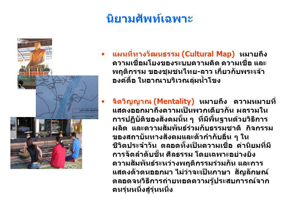 นิยามศัพท์เฉพาะ แผนที่ทางวัฒนธรรม (Cultural Map) หมายถึง ความเชื่อมโยงของระบบความคิด ความเชื่อ และ พฤติกรรม ของชุมชนไทย-ลาว เกี่ยวกับพระเจ้า องค์ตื้อ ในอาณาบริเวณลุ่มน้ำโขง จิตวิญญาณ (Mentality) หมายถึง ความหมายที่ แสดงออกมาถึงความเป็นพวกเดียวกัน ผลรวมใน การปฏิบัติของสังคมนั้น ๆ ที่มีพื้นฐานด้วยวิธีการ ผลิต และความสัมพันธ์ร่วมกับธรรมชาติ กิจกรรม ของสถาบันทางสังคมและตัวกำกับอื่น ๆ ใน ชีวิตประจำวัน ตลอดทั้งเป็นความเชื่อ ค่านิยมที่มี การจัดลำดับชั้น ศีลธรรม โดยเฉพาะอย่างยิ่ง ความสัมพันธ์ระหว่างพฤติกรรมร่วมกัน และการ แสดงตัวตนออกมา ไม่ว่าจะเป็นภาษา สัญลักษณ์ ตลอดจนวิธีการถ่ายทอดความรู้ประสบการณ์จาก คนรุ่นหนึ่งสู่รุ่นหนึ่ง