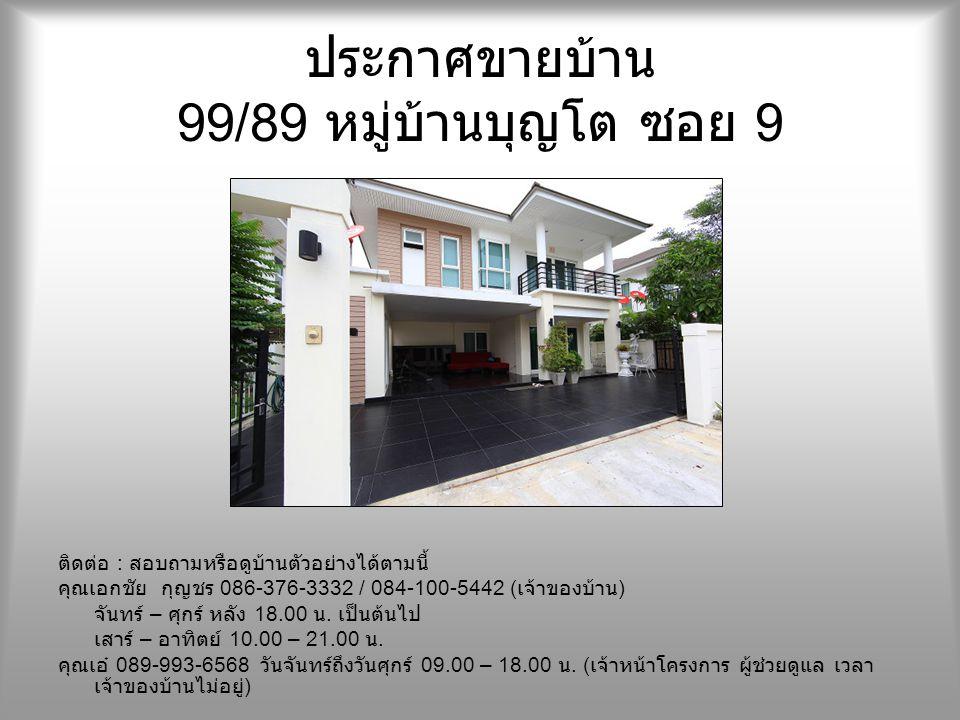 ประกาศขายบ้าน 99/89 หมู่บ้านบุญโต ซอย 9 ติดต่อ : สอบถามหรือดูบ้านตัวอย่างได้ตามนี้ คุณเอกชัย กุญชร 086-376-3332 / 084-100-5442 ( เจ้าของบ้าน ) จันทร์