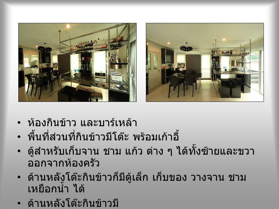 ห้องกินข้าว และบาร์เหล้า พื้นที่ส่วนที่กินข้าวมีโต๊ะ พร้อมเก้าอี้ ตู้สำหรับเก็บจาน ชาม แก้ว ต่าง ๆ ได้ทั้งซ้ายและขวา ออกจากห้องครัว ด้านหลังโต๊ะกินข้า