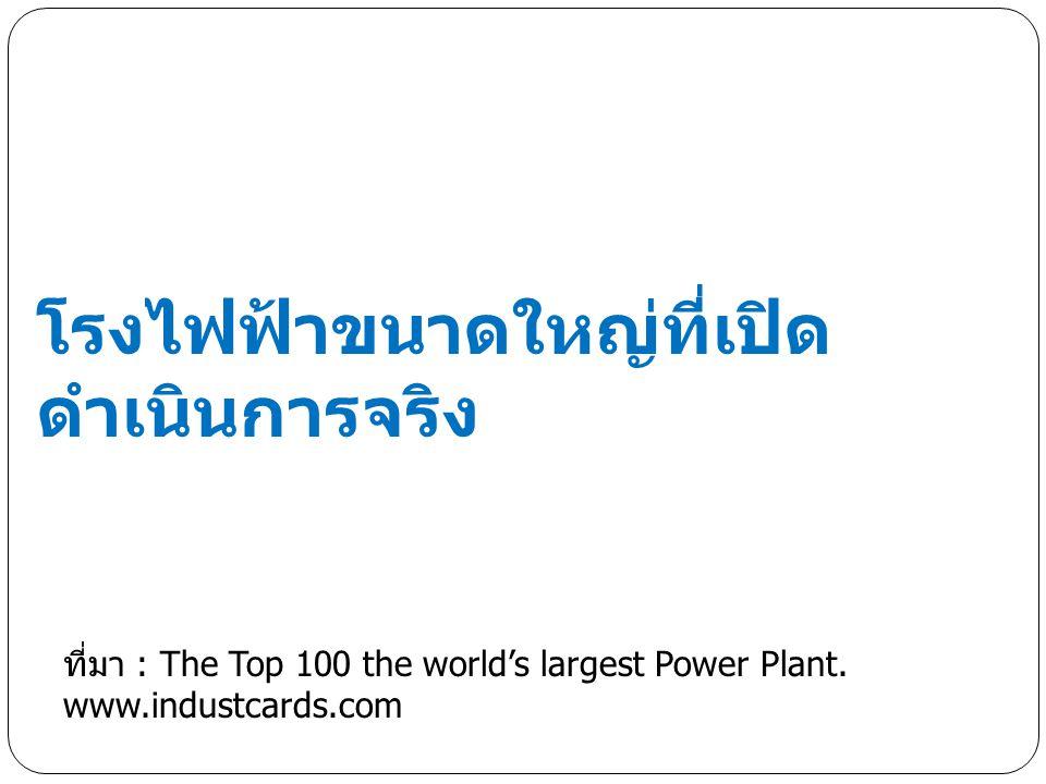 โรงไฟฟ้าขนาดใหญ่ที่เปิด ดำเนินการจริง ที่มา : The Top 100 the world's largest Power Plant.