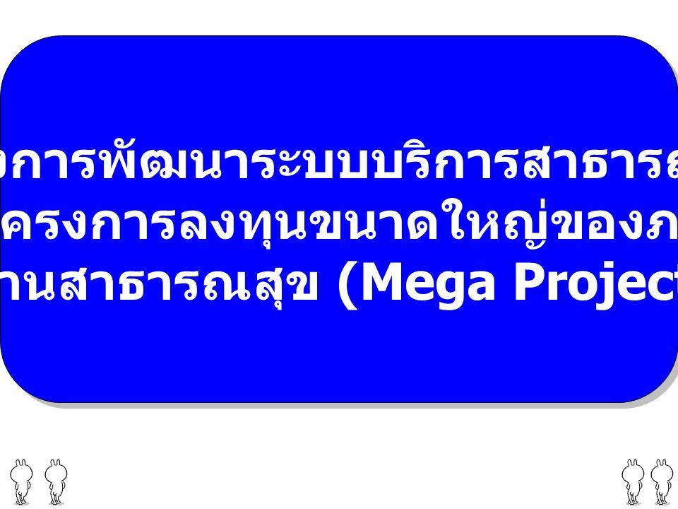 โครงการพัฒนาระบบบริการสาธารณสุข ตามโครงการลงทุนขนาดใหญ่ของภาครัฐ ด้านสาธารณสุข (Mega Project) โครงการพัฒนาระบบบริการสาธารณสุข ตามโครงการลงทุนขนาดใหญ่ของภาครัฐ ด้านสาธารณสุข (Mega Project)