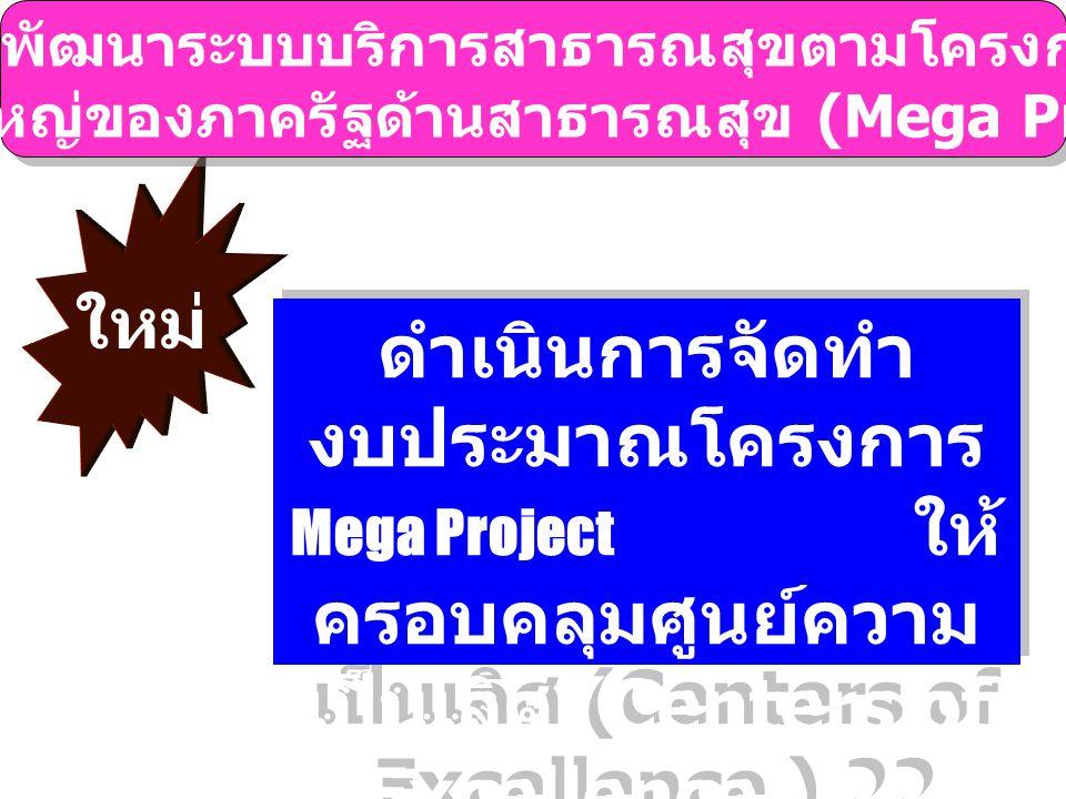 ใหม่ ดำเนินการจัดทำ งบประมาณโครงการ Mega Project ให้ ครอบคลุมศูนย์ความ เป็นเลิศ (Centers of Excellence ) 22 ด้าน โครงการพัฒนาระบบบริการสาธารณสุขตามโครงการลงทุน ขนาดใหญ่ของภาครัฐด้านสาธารณสุข (Mega Project) โครงการพัฒนาระบบบริการสาธารณสุขตามโครงการลงทุน ขนาดใหญ่ของภาครัฐด้านสาธารณสุข (Mega Project)