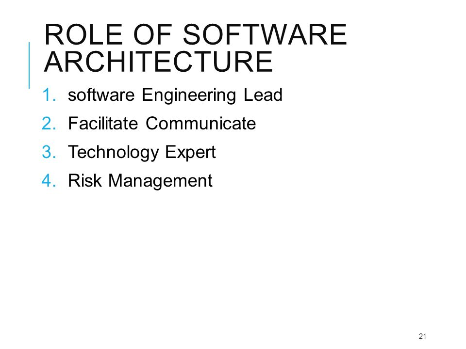 ROLE OF SOFTWARE ARCHITECTURE 1.software Engineering Lead 2.Facilitate Communicate 3.Technology Expert 4.Risk Management 21