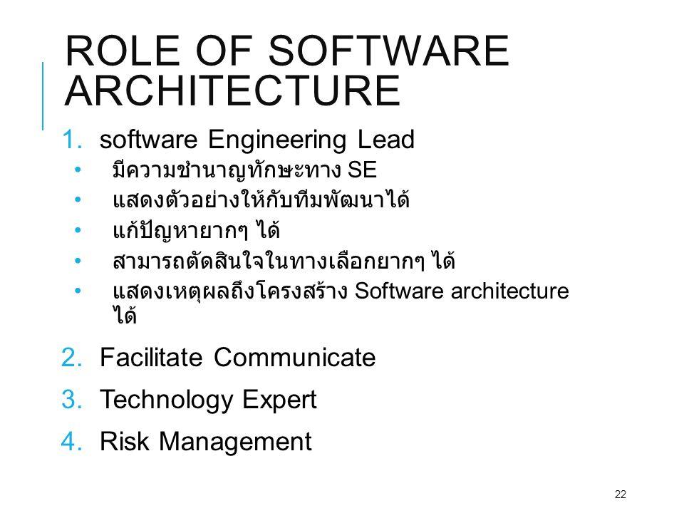 ROLE OF SOFTWARE ARCHITECTURE 1.software Engineering Lead มีความชำนาญทักษะทาง SE แสดงตัวอย่างให้กับทีมพัฒนาได้ แก้ปัญหายากๆ ได้ สามารถตัดสินใจในทางเลือกยากๆ ได้ แสดงเหตุผลถึงโครงสร้าง Software architecture ได้ 2.Facilitate Communicate 3.Technology Expert 4.Risk Management 22