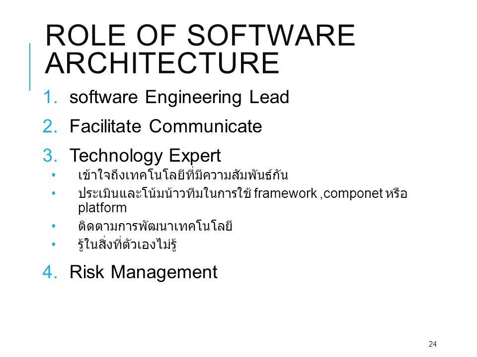 ROLE OF SOFTWARE ARCHITECTURE 1.software Engineering Lead 2.Facilitate Communicate 3.Technology Expert เข้าใจถึงเทคโนโลยีที่มีความสัมพันธ์กัน ประเมินและโน้มน้าวทีมในการใช้ framework,componet หรือ platform ติดตามการพัฒนาเทคโนโลยี รู้ในสิ่งที่ตัวเองไม่รู้ 4.Risk Management 24
