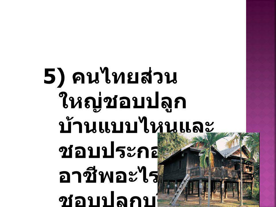 5) คนไทยส่วน ใหญ่ชอบปลูก บ้านแบบไหนและ ชอบประกอบ อาชีพอะไรและ ชอบปลูกบริเวณ ใด ?