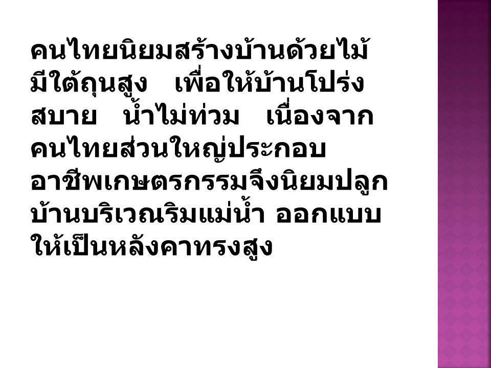 คนไทยนิยมสร้างบ้านด้วยไม้ มีใต้ถุนสูง เพื่อให้บ้านโปร่ง สบาย น้ำไม่ท่วม เนื่องจาก คนไทยส่วนใหญ่ประกอบ อาชีพเกษตรกรรมจึงนิยมปลูก บ้านบริเวณริมแม่น้ำ ออกแบบ ให้เป็นหลังคาทรงสูง