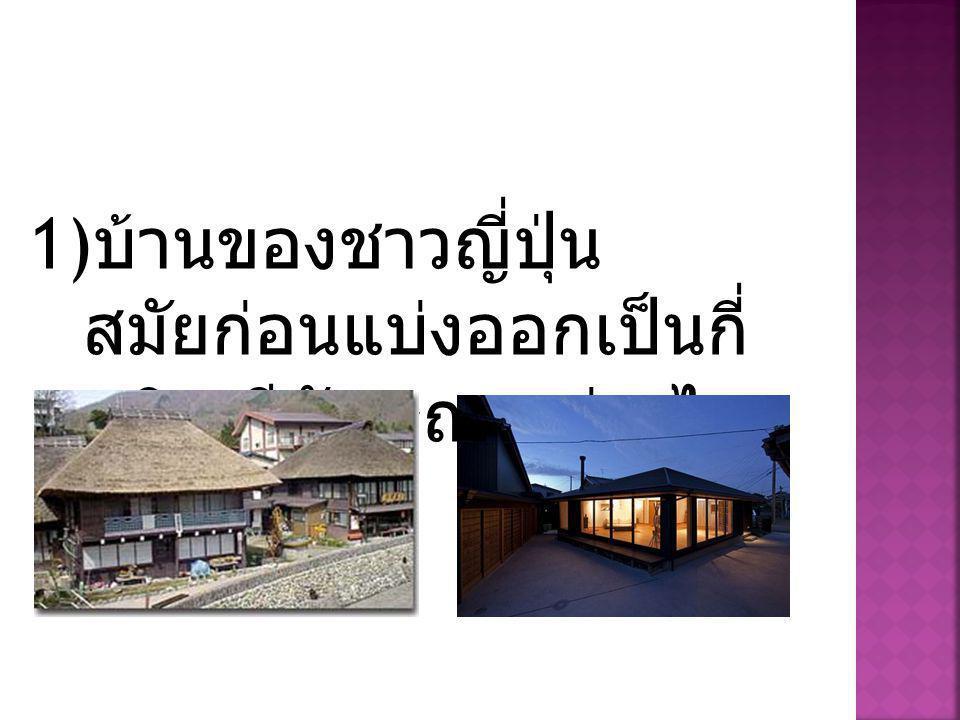 1) บ้านของชาวญี่ปุ่น สมัยก่อนแบ่งออกเป็นกี่ ชนิด มีลักษณะอย่างไร บ้าง