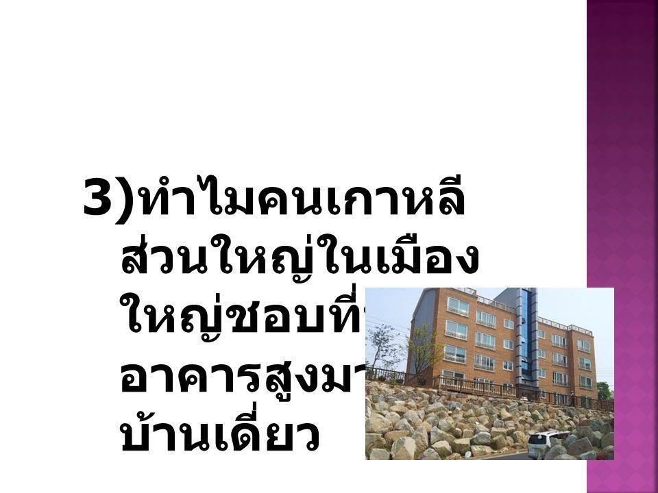 3) ทำไมคนเกาหลี ส่วนใหญ่ในเมือง ใหญ่ชอบที่พักใน อาคารสูงมากกว่า บ้านเดี่ยว