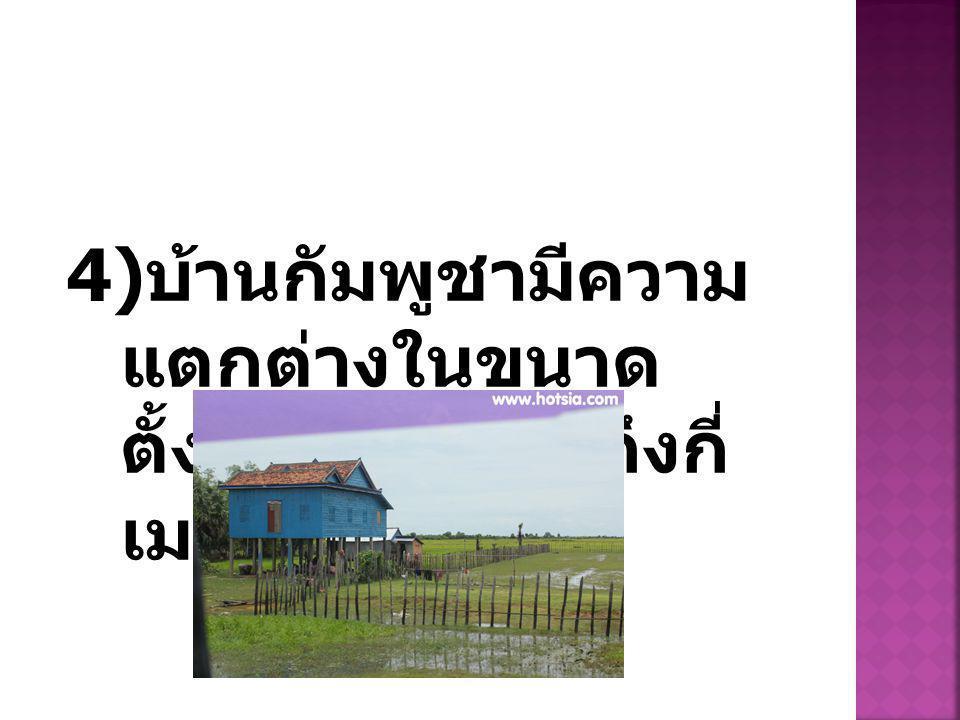 4) บ้านกัมพูชามีความ แตกต่างในขนาด ตั้งแต่ กี่เมตรร ถึงกี่ เมตร