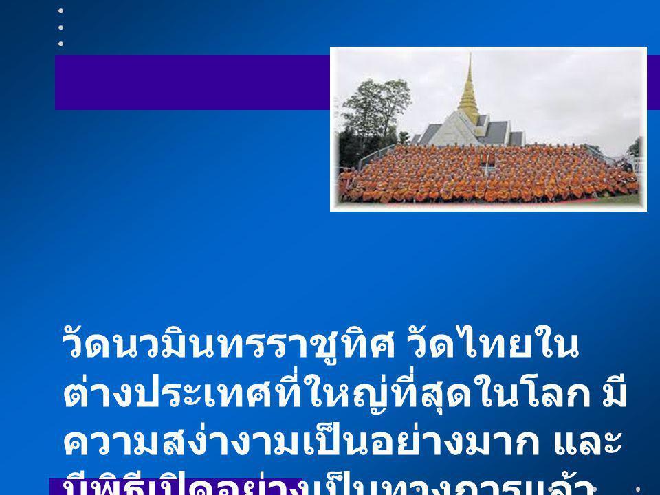วัดนวมินทรราชูทิศ วัดไทยใน ต่างประเทศที่ใหญ่ที่สุดในโลก มี ความสง่างามเป็นอย่างมาก และ มีพิธีเปิดอย่างเป็นทางการแล้ว เมื่อวันที่ 14 มิถุนายน 2557