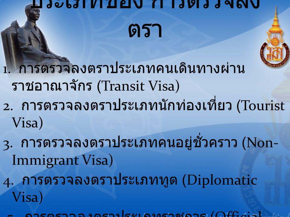 1. การตรวจลงตราประเภทคนเดินทางผ่าน ราชอาณาจักร (Transit Visa) 2. การตรวจลงตราประเภทนักท่องเที่ยว (Tourist Visa) 3. การตรวจลงตราประเภทคนอยู่ชั่วคราว (N