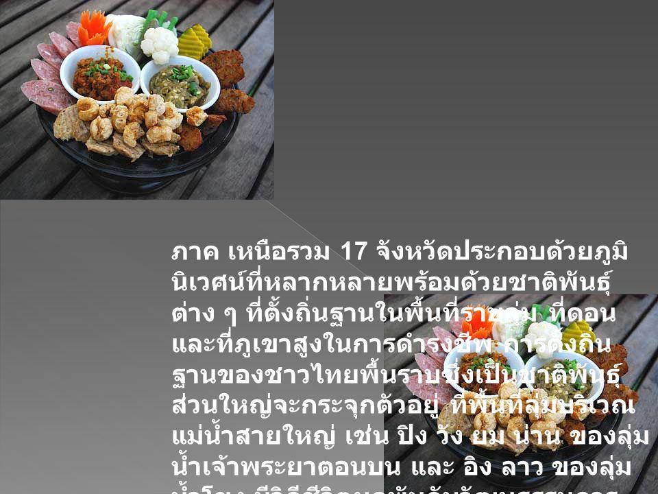 ภาค เหนือรวม 17 จังหวัดประกอบด้วยภูมิ นิเวศน์ที่หลากหลายพร้อมด้วยชาติพันธุ์ ต่าง ๆ ที่ตั้งถิ่นฐานในพื้นที่ราบลุ่ม ที่ดอน และที่ภูเขาสูงในการดำรงชีพ การตั้งถิ่น ฐานของชาวไทยพื้นราบซึ่งเป็นชาติพันธุ์ ส่วนใหญ่จะกระจุกตัวอยู่ ที่พื้นที่ลุ่มบริเวณ แม่น้ำสายใหญ่ เช่น ปิง วัง ยม น่าน ของลุ่ม น้ำเจ้าพระยาตอนบน และ อิง ลาว ของลุ่ม น้ำโขง มีวิถีชีวิตผูกพันกับวัฒนธรรมการ ปลูกข้าวโดยชาวไทยพื้นราบภาคเหนือ ตอนบน 8 จังหวัด ( เชียงใหม่ เชียงราย ลำปาง ลำพูน แม่ฮ่องสอน พะเยา แพร่ น่าน ) มีวัฒนธรรมการผลิตและการบริโภค ข้าวเหนียวเป็นหลัก