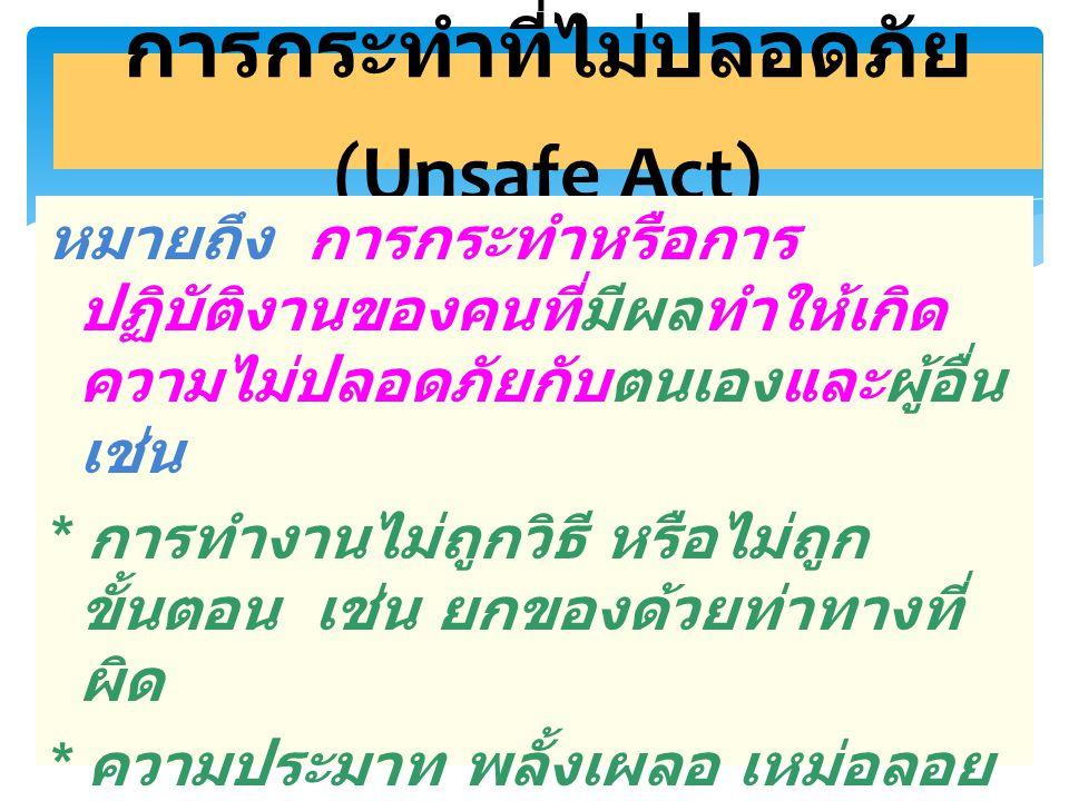 6 การกระทำที่ไม่ปลอดภัย (Unsafe Act) * การไม่ปฏิบัติตามกฎระเบียบ * การมีทัศนคติที่ไม่ถูกต้อง เช่น อุบัติภัยเป็นเรื่องของเคราะห์กรรม แก้ไขป้องกันไม่ได้ * การทำงานโดยที่ร่างกายและจิตใจ ไม่พร้อมหรือผิดปกติ เช่น ไม่สบาย เมาค้าง มีปัญหาครอบครัว ทะเลาะ กับแฟน เป็นต้น * การใช้เครื่องมือหรืออุปกรณ์ต่างๆ ไม่เหมาะสมกับงานเช่นการใช้ขวด แก้วตอกตะปูแทนการใช้ค้อน ฯลฯ