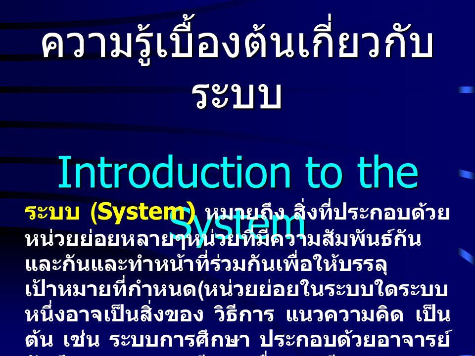 ความรู้เบื้องต้นเกี่ยวกับ ระบบ Introduction to the System ระบบ (System) หมายถึง สิ่งที่ประกอบด้วย หน่วยย่อยหลายๆหน่วยที่มีความสัมพันธ์กัน และกันและทำห