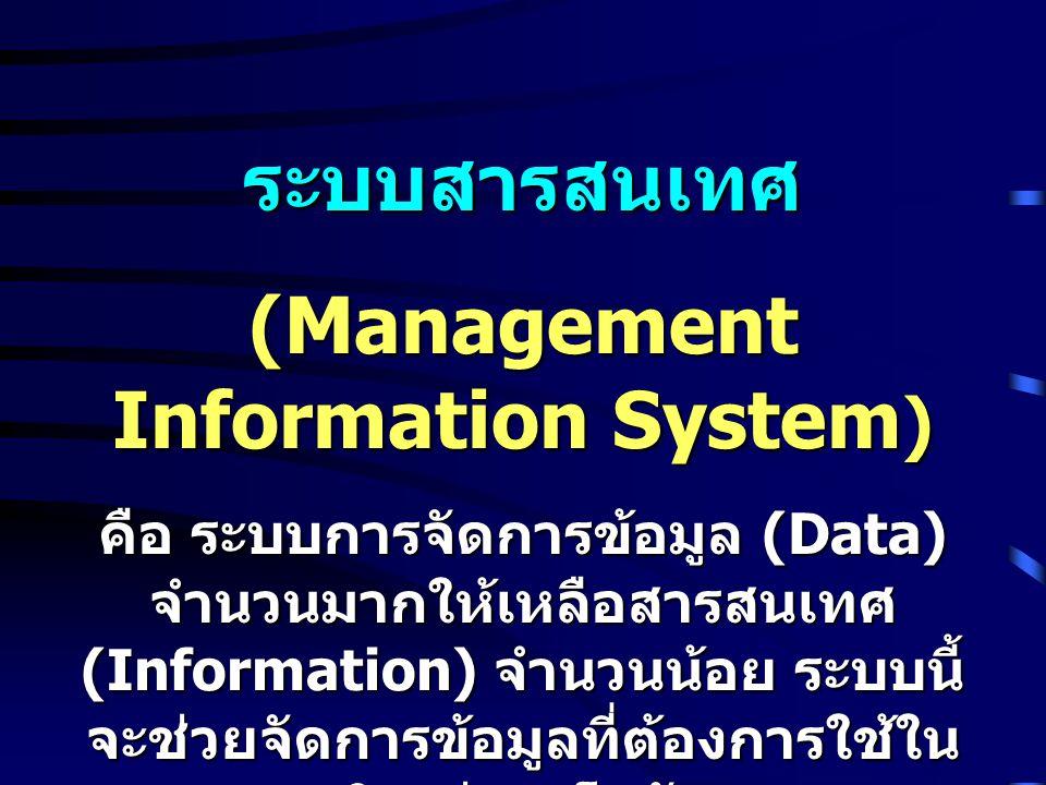 ระบบสารสนเทศ (Management Information System ) คือ ระบบการจัดการข้อมูล (Data) จำนวนมากให้เหลือสารสนเทศ (Information) จำนวนน้อย ระบบนี้ จะช่วยจัดการข้อม
