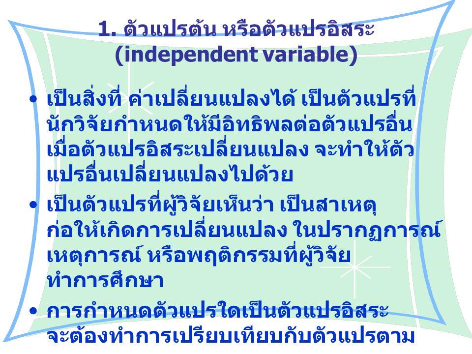 1. ตัวแปรต้น หรือตัวแปรอิสระ (independent variable) เป็นสิ่งที่ ค่าเปลี่ยนแปลงได้ เป็นตัวแปรที่ นักวิจัยกำหนดให้มีอิทธิพลต่อตัวแปรอื่น เมื่อตัวแปรอิสร