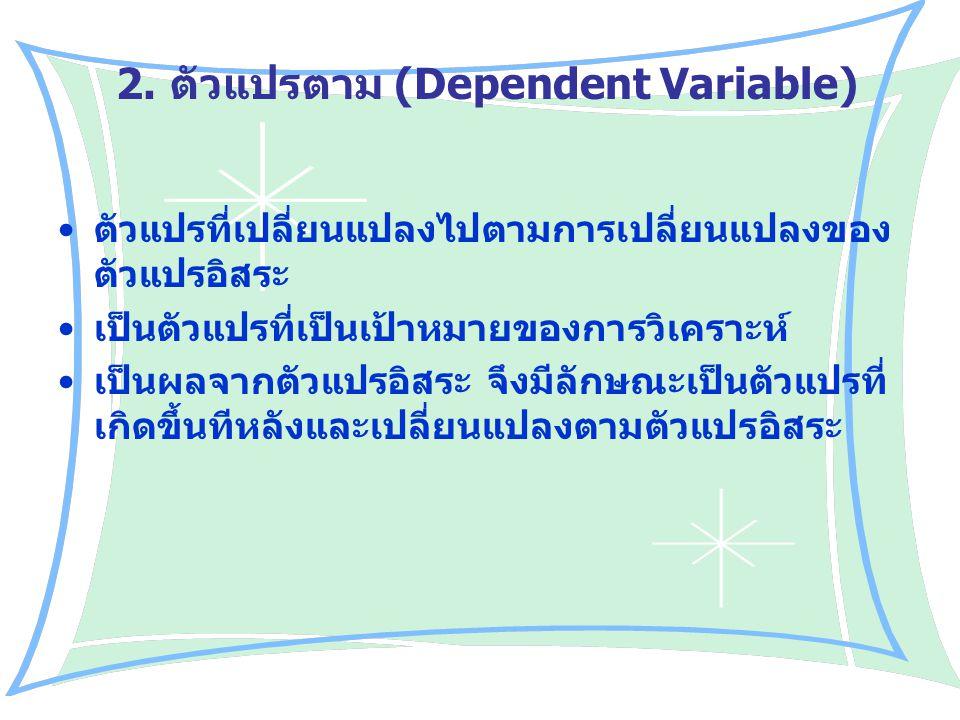 2. ตัวแปรตาม (Dependent Variable) ตัวแปรที่เปลี่ยนแปลงไปตามการเปลี่ยนแปลงของ ตัวแปรอิสระ เป็นตัวแปรที่เป็นเป้าหมายของการวิเคราะห์ เป็นผลจากตัวแปรอิสระ