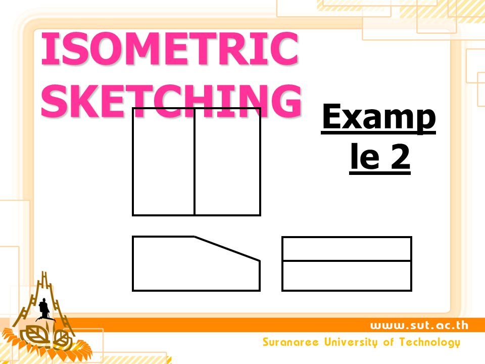 ISOMETRIC SKETCHING Examp le 2