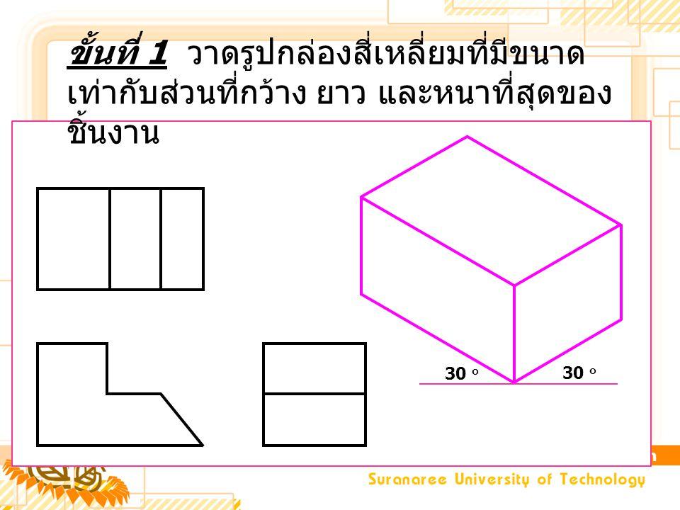 ขั้นที่ 1 วาดรูปกล่องสี่เหลี่ยมที่มีขนาด เท่ากับส่วนที่กว้าง ยาว และหนาที่สุดของ ชิ้นงาน 30 ๐