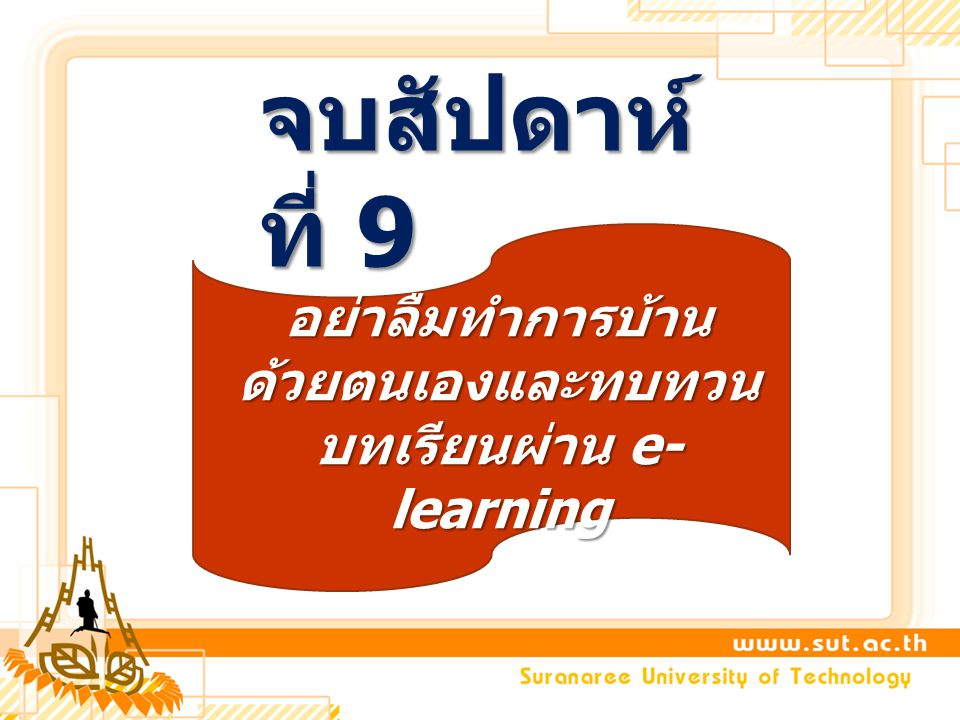 จบสัปดาห์ ที่ 9 อย่าลืมทำการบ้าน ด้วยตนเองและทบทวน บทเรียนผ่าน e- learning