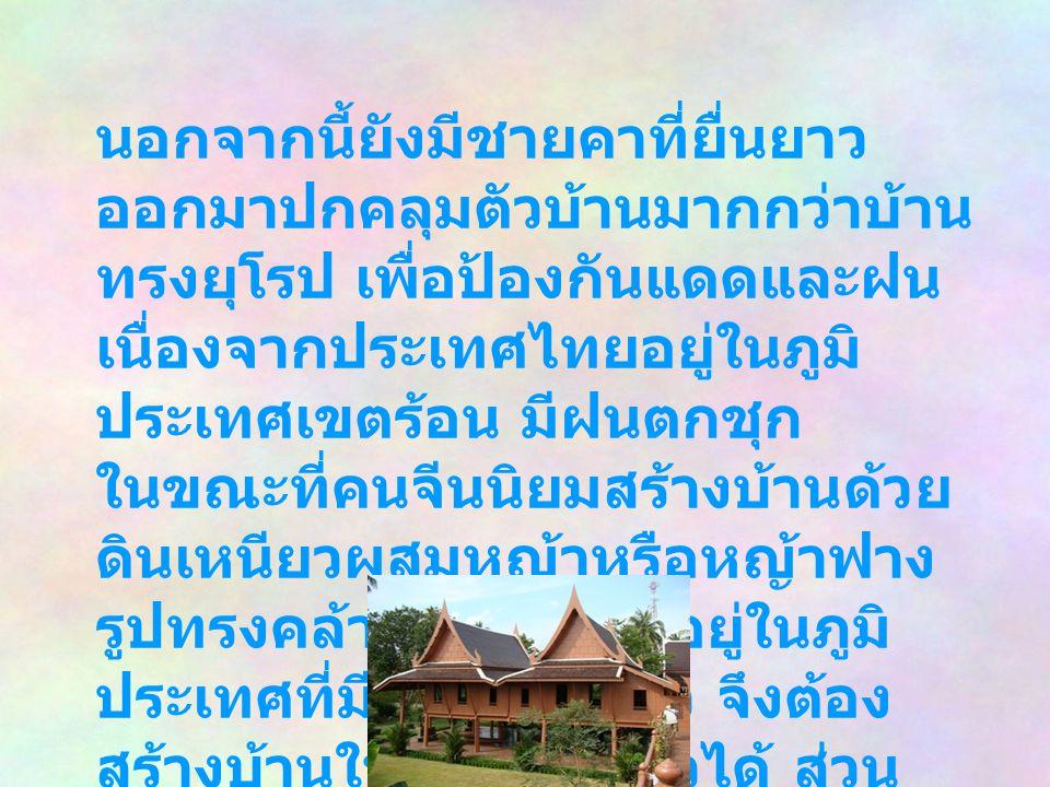 นอกจากนี้ยังมีชายคาที่ยื่นยาว ออกมาปกคลุมตัวบ้านมากกว่าบ้าน ทรงยุโรป เพื่อป้องกันแดดและฝน เนื่องจากประเทศไทยอยู่ในภูมิ ประเทศเขตร้อน มีฝนตกชุก ในขณะที