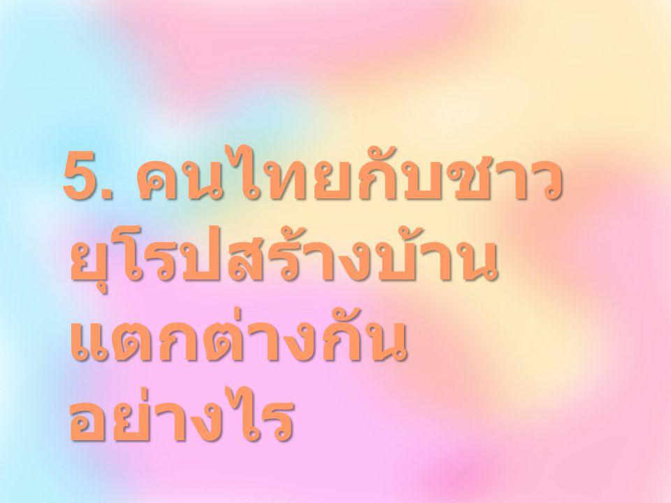 5. คนไทยกับชาว ยุโรปสร้างบ้าน แตกต่างกัน อย่างไร 5. คนไทยกับชาว ยุโรปสร้างบ้าน แตกต่างกัน อย่างไร