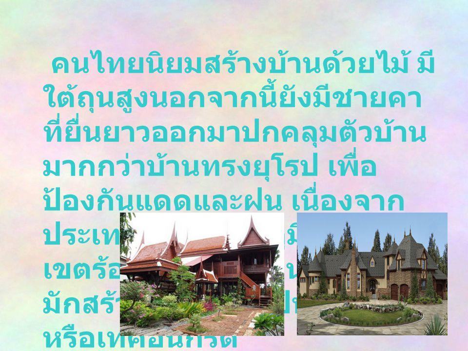 คนไทยนิยมสร้างบ้านด้วยไม้ มี ใต้ถุนสูงนอกจากนี้ยังมีชายคา ที่ยื่นยาวออกมาปกคลุมตัวบ้าน มากกว่าบ้านทรงยุโรป เพื่อ ป้องกันแดดและฝน เนื่องจาก ประเทศไทยอย