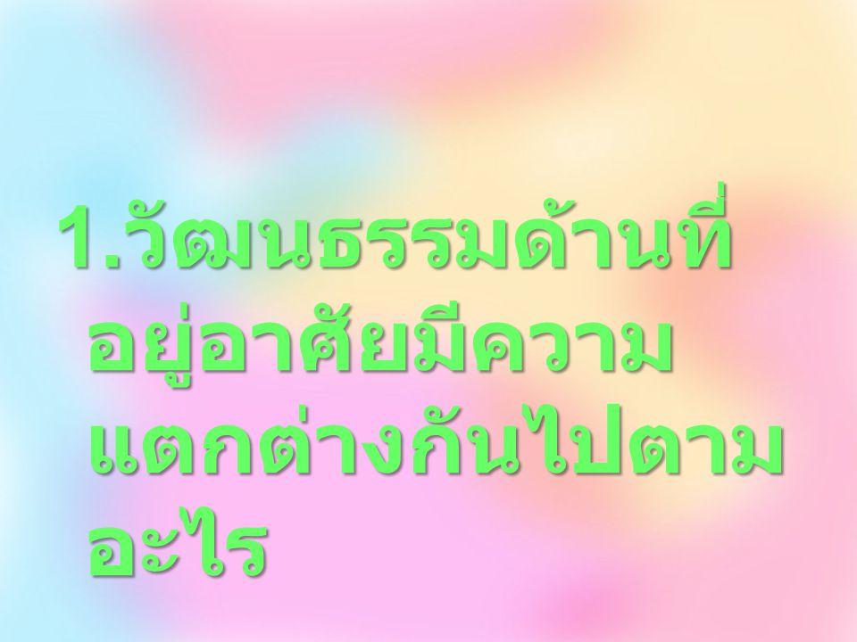 มีความแตกต่างกันไปตามสภาพ ภูมิประเทศและภูมิอากาศ ทั้งใน เรื่องของการใช้วัสดุและรูปทรง เช่น คนไทยนิยมสร้างบ้านด้วยไม้ มีใต้ถุนสูง เพื่อให้บ้านโปร่ง สบาย น้ำไม่ท่วม เนื่องจากคนไทยส่วน ใหญ่ ประกอบอาชีพเกษตรกรรม จึงนิยมปลูกบ้านริมแม่น้ำ ออกแบบ ให้เป็นหลังคาทรงสูง เพื่อให้ อากาศถ่ายเทและให้ความร่มเย็น แก่ผู้อยู่อาศัย