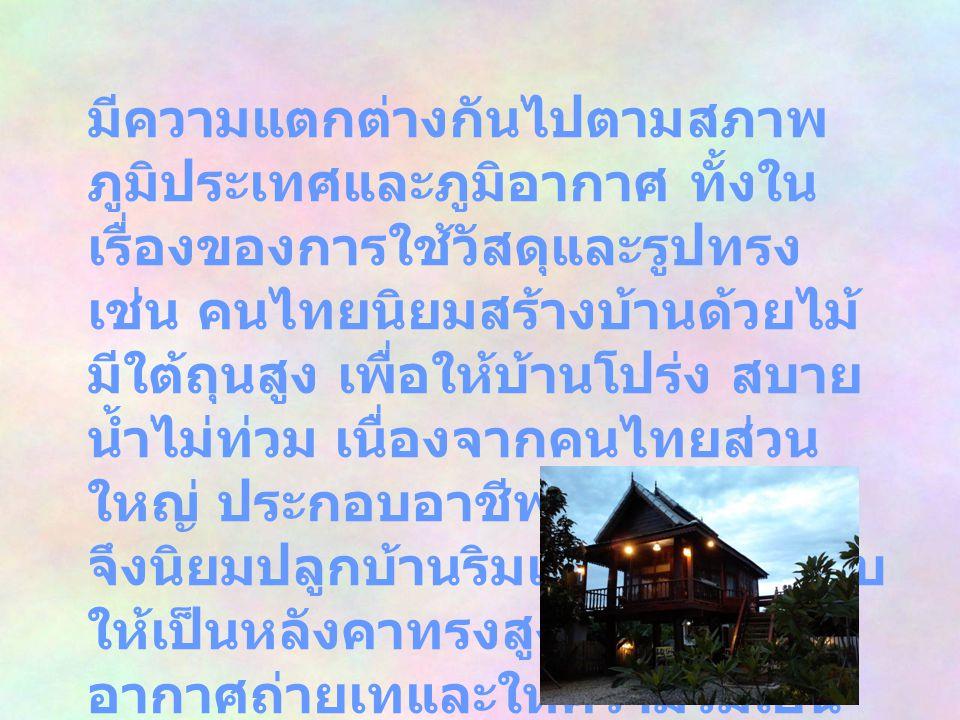 มีความแตกต่างกันไปตามสภาพ ภูมิประเทศและภูมิอากาศ ทั้งใน เรื่องของการใช้วัสดุและรูปทรง เช่น คนไทยนิยมสร้างบ้านด้วยไม้ มีใต้ถุนสูง เพื่อให้บ้านโปร่ง สบา