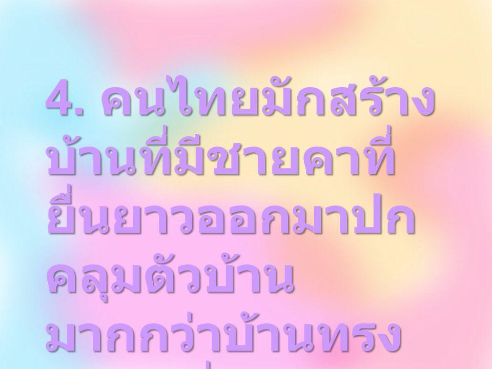 นอกจากนี้ยังมีชายคาที่ยื่นยาว ออกมาปกคลุมตัวบ้านมากกว่าบ้าน ทรงยุโรป เพื่อป้องกันแดดและฝน เนื่องจากประเทศไทยอยู่ในภูมิ ประเทศเขตร้อน มีฝนตกชุก ในขณะที่คนจีนนิยมสร้างบ้านด้วย ดินเหนียวผสมหญ้าหรือหญ้าฟาง รูปทรงคล้ายตึก เพราะอยู่ในภูมิ ประเทศที่มีอากาศหนาว จึงต้อง สร้างบ้านให้กันลมหนาวได้ ส่วน ชาวยุโรปมักสร้างบ้านเรือนเป็นตึก ก่ออิฐหรือเทคอนกรีต